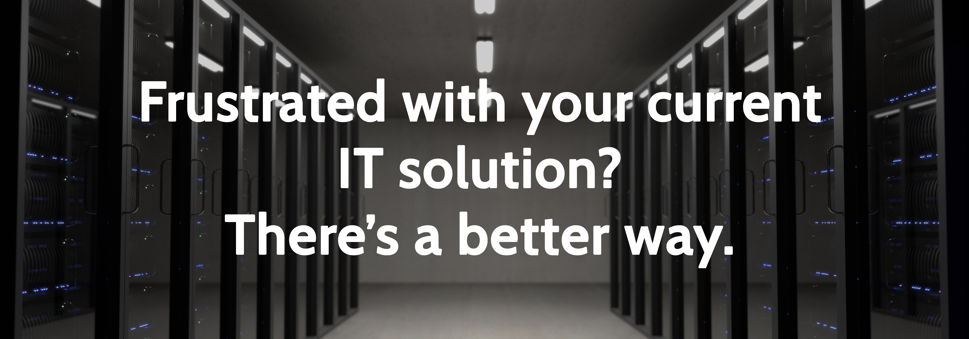 A room full of network servers. Text that reads: Frustrated with your current IT solution? There's a better way.